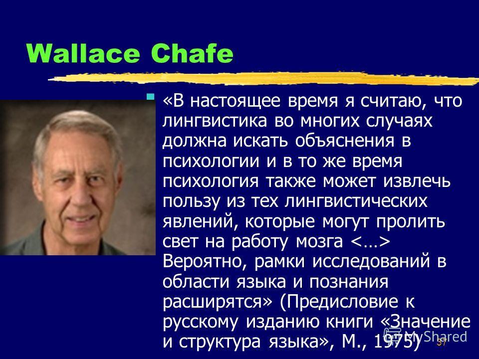 37 Wallace Chafe «В настоящее время я считаю, что лингвистика во многих случаях должна искать объяснения в психологии и в то же время психология также может извлечь пользу из тех лингвистических явлений, которые могут пролить свет на работу мозга Вер