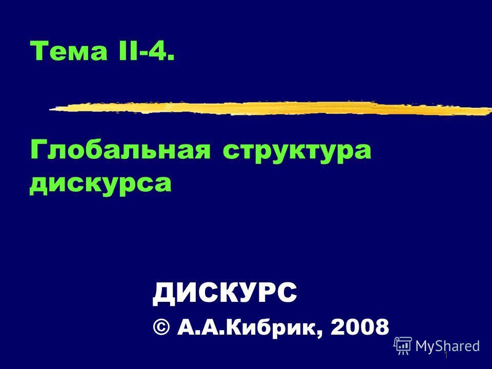 1 Тема II-4. Глобальная структура дискурса ДИСКУРС © А.А.Кибрик, 2008