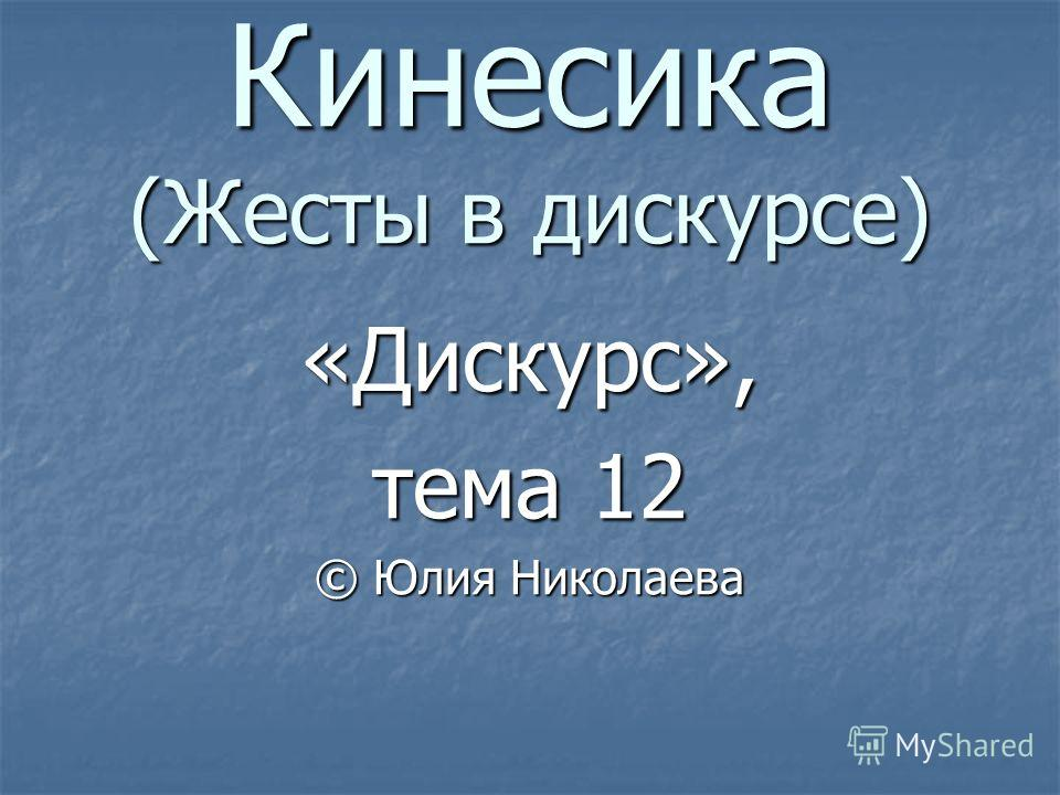 Кинесика (Жесты в дискурсе) «Дискурс», тема 12 © Юлия Николаева