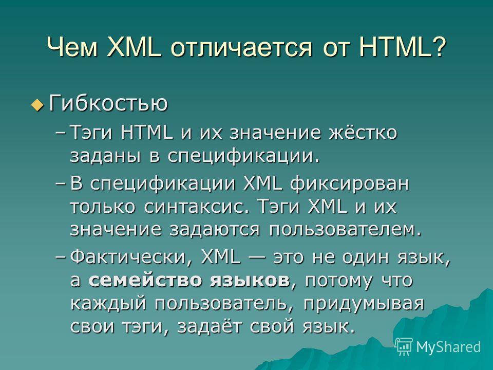 Чем XML отличается от HTML? Гибкостью Гибкостью –Тэги HTML и их значение жёстко заданы в спецификации. –В спецификации XML фиксирован только синтаксис. Тэги XML и их значение задаются пользователем. –Фактически, XML это не один язык, а семейство язык