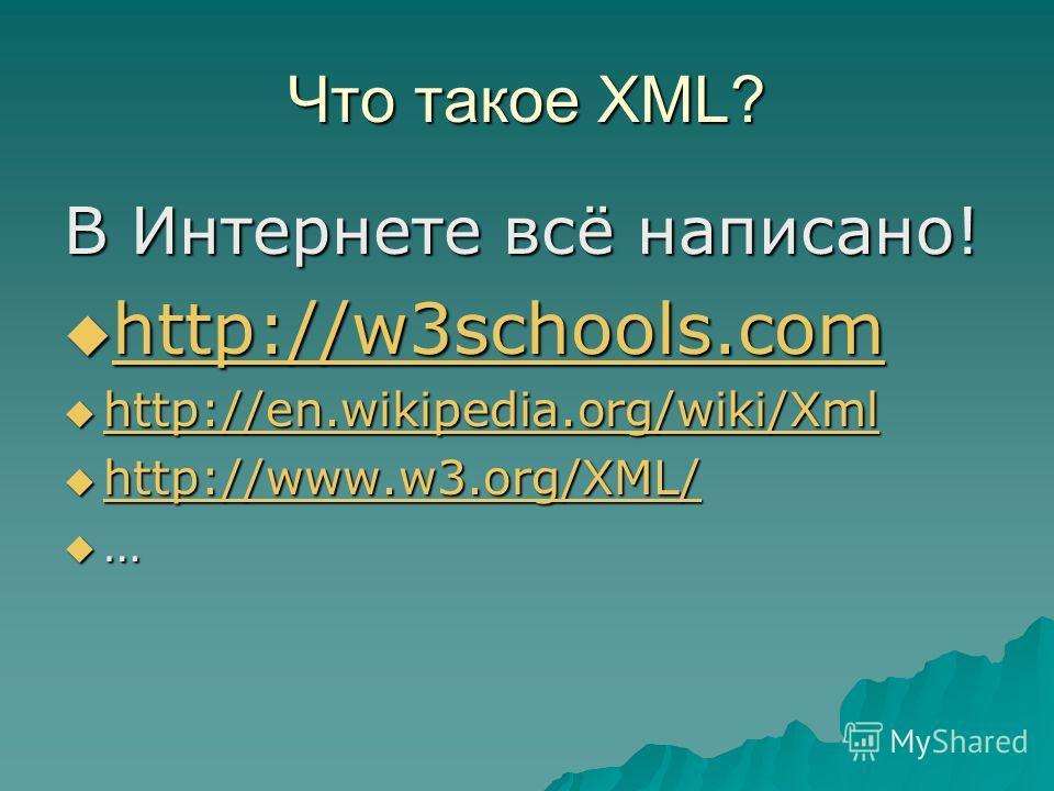 Что такое XML? В Интернете всё написано! http://w3schools.com http://w3schools.com http://w3schools.com http://en.wikipedia.org/wiki/Xml http://en.wikipedia.org/wiki/Xml http://en.wikipedia.org/wiki/Xml http://www.w3.org/XML/ http://www.w3.org/XML/ h