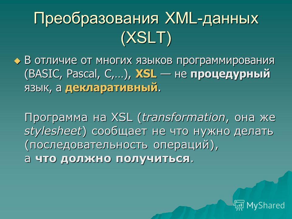 Преобразования XML-данных (XSLT) В отличие от многих языков программирования (BASIC, Pascal, C,…), XSL не процедурный язык, а декларативный. В отличие от многих языков программирования (BASIC, Pascal, C,…), XSL не процедурный язык, а декларативный. П