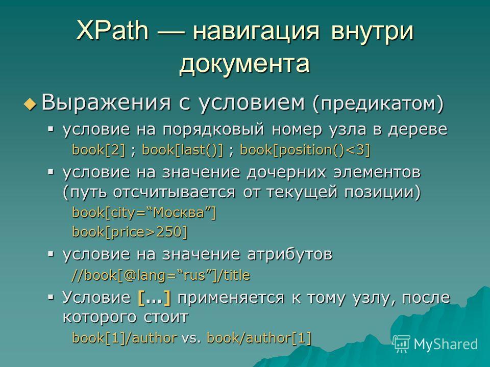 XPath навигация внутри документа Выражения с условием (предикатом) Выражения с условием (предикатом) условие на порядковый номер узла в дереве условие на порядковый номер узла в дереве book[2] ; book[last()] ; book[position()250] условие на значение