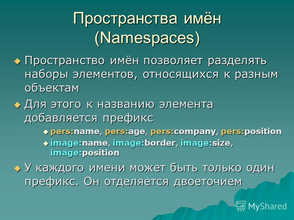 Пространства имён (Namespaces) Пространство имён позволяет разделять наборы элементов, относящихся к разным объектам Пространство имён позволяет разделять наборы элементов, относящихся к разным объектам Для этого к названию элемента добавляется префи