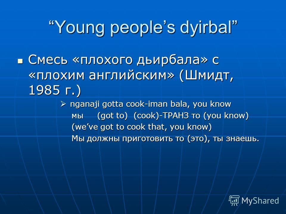 Young peoples dyirbal Смесь «плохого дьирбала» с «плохим английским» (Шмидт, 1985 г.) Смесь «плохого дьирбала» с «плохим английским» (Шмидт, 1985 г.) nganaji gotta cook-iman bala, you know nganaji gotta cook-iman bala, you know мы (got to) (cook)-ТРА