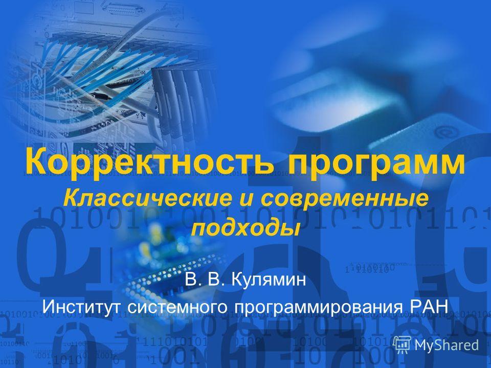 Корректность программ Классические и современные подходы В. В. Кулямин Институт системного программирования РАН