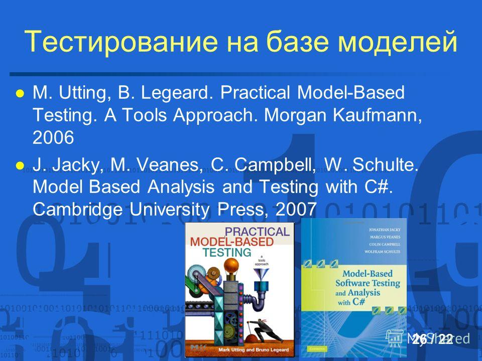 Тестирование на базе моделей 26 / 22 M. Utting, B. Legeard. Practical Model-Based Testing. A Tools Approach. Morgan Kaufmann, 2006 J. Jacky, M. Veanes, C. Campbell, W. Schulte. Model Based Analysis and Testing with C#. Cambridge University Press, 200