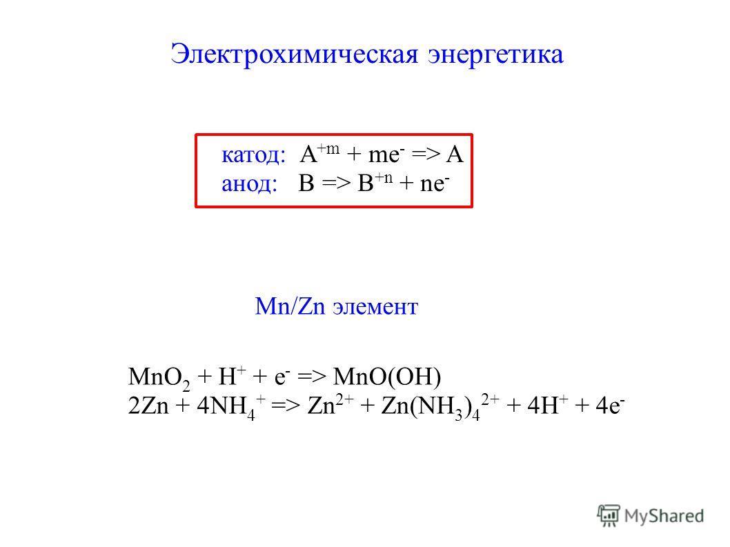 Электрохимическая энергетика катод: A +m + me - => A анод: B => B +n + ne - Mn/Zn элемент MnO 2 + H + + e - => MnO(OH) 2Zn + 4NH 4 + => Zn 2+ + Zn(NH 3 ) 4 2+ + 4H + + 4e -