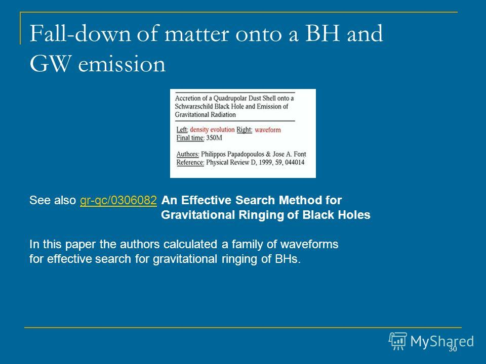 30 Fall-down of matter onto a BH and GW emission See also gr-qc/0306082 An Effective Search Method forgr-qc/0306082 Gravitational Ringing of Black Holes In this paper the authors calculated a family of waveforms for effective search for gravitational