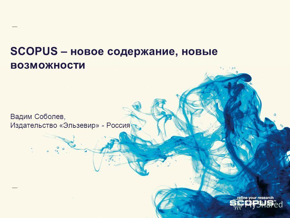 SCOPUS – новое содержание, новые возможности Вадим Соболев, Издательство «Эльзевир» - Россия