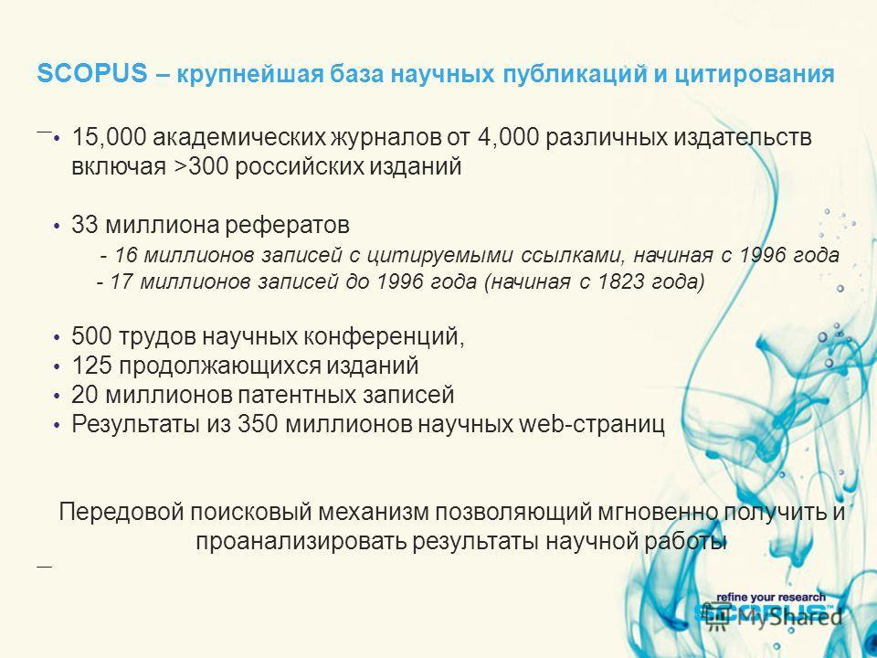 SCOPUS – крупнейшая база научных публикаций и цитирования 15,000 академических журналов от 4,000 различных издательств включая >300 российских изданий 33 миллиона рефератов - 16 миллионов записей с цитируемыми ссылками, начиная с 1996 года - 17 милли