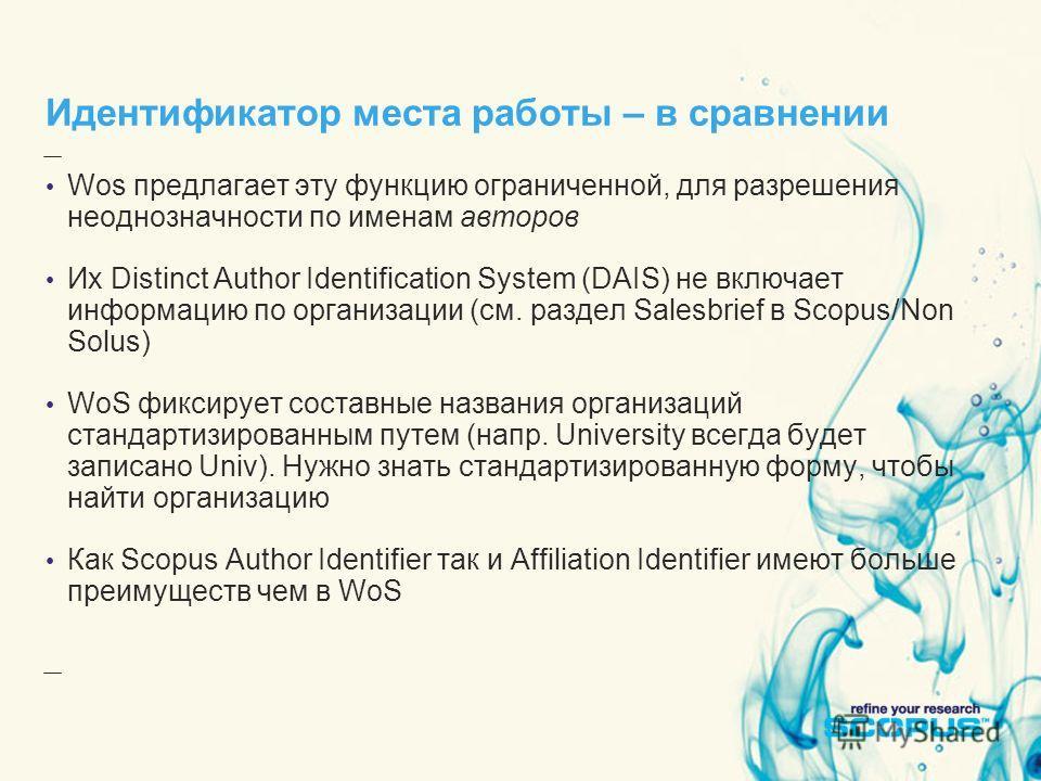 Идентификатор места работы – в сравнении Wos предлагает эту функцию ограниченной, для разрешения неоднозначности по именам авторов Их Distinct Author Identification System (DAIS) не включает информацию по организации (см. раздел Salesbrief в Scopus/N