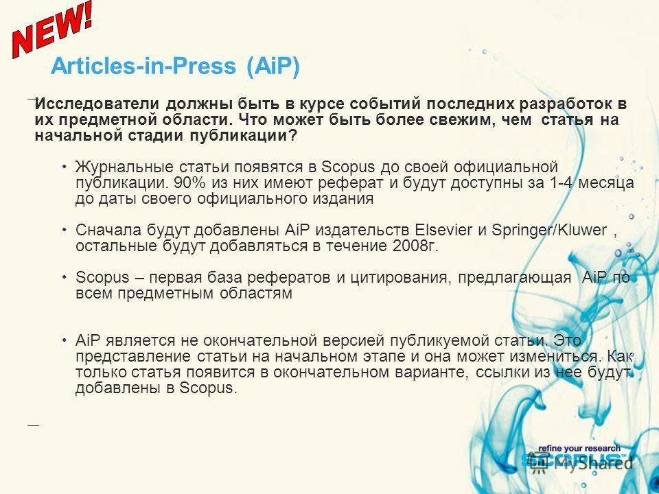 Articles-in-Press (AiP) Исследователи должны быть в курсе событий последних разработок в их предметной области. Что может быть более свежим, чем статья на начальной стадии публикации? Журнальные статьи появятся в Scopus до своей официальной публикаци