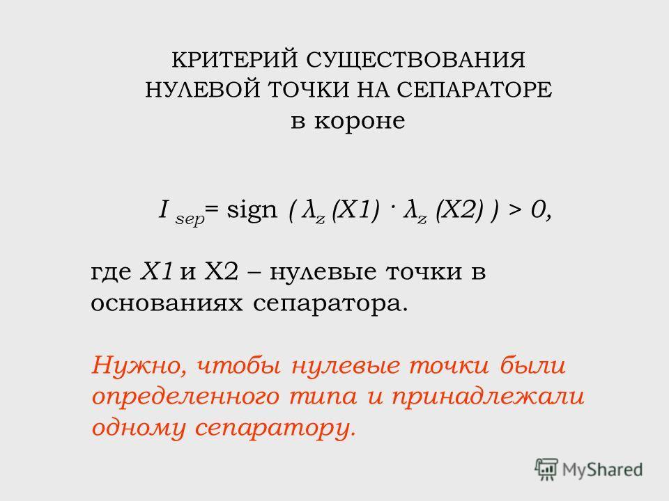 КРИТЕРИЙ СУЩЕСТВОВАНИЯ НУЛЕВОЙ ТОЧКИ НА СЕПАРАТОРЕ в короне I sep = sign ( λ z (X1) · λ z (X2) ) > 0, где X1 и X2 – нулевые точки в основаниях сепаратора. Нужно, чтобы нулевые точки были определенного типа и принадлежали одному сепаратору.