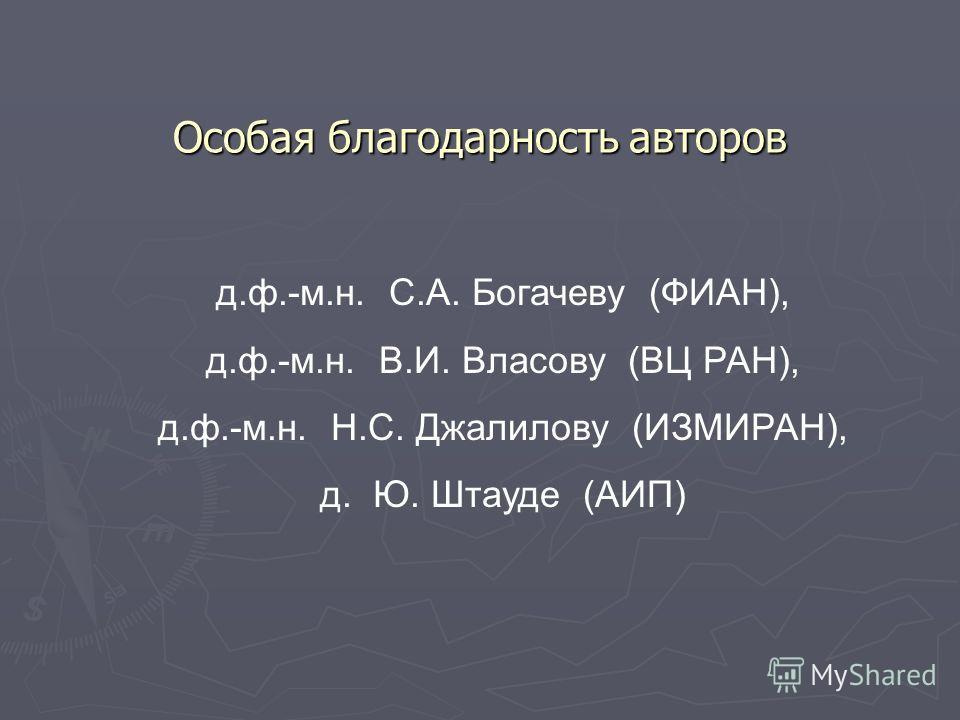 Особая благодарность авторов д.ф.-м.н. С.А. Богачеву (ФИАН), д.ф.-м.н. В.И. Власову (ВЦ РАН), д.ф.-м.н. Н.С. Джалилову (ИЗМИРАН), д. Ю. Штауде (АИП)