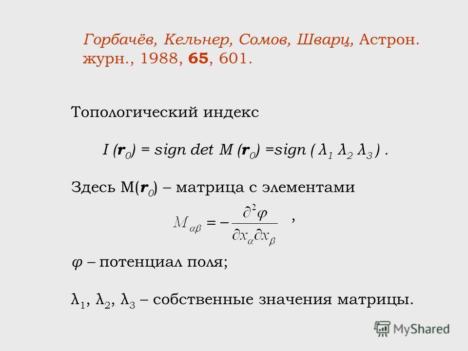 Топологический индекс I ( r 0 ) = sign det M ( r 0 ) =sign ( λ 1 λ 2 λ 3 ). Здесь M( r 0 ) – матрица с элементами φ – потенциал поля; λ 1, λ 2, λ 3 – собственные значения матрицы. Горбачёв, Кельнер, Сомов, Шварц, Астрон. журн., 1988, 65, 601.