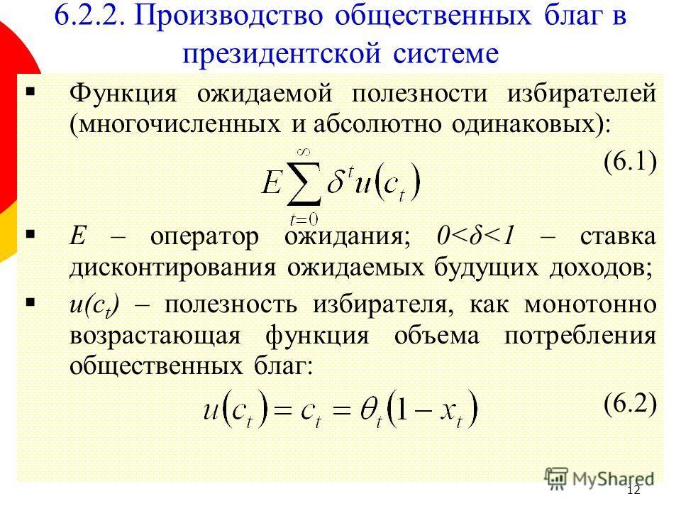 12 6.2.2. Производство общественных благ в президентской системе Функция ожидаемой полезности избирателей (многочисленных и абсолютно одинаковых): (6.1) E – оператор ожидания; 0