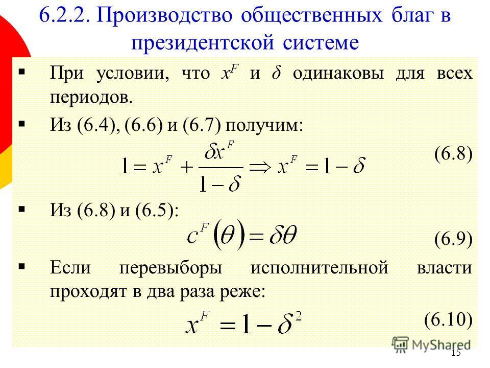 15 При условии, что x F и δ одинаковы для всех периодов. Из (6.4), (6.6) и (6.7) получим: (6.8) Из (6.8) и (6.5): (6.9) Если перевыборы исполнительной власти проходят в два раза реже: (6.10) 6.2.2. Производство общественных благ в президентской систе
