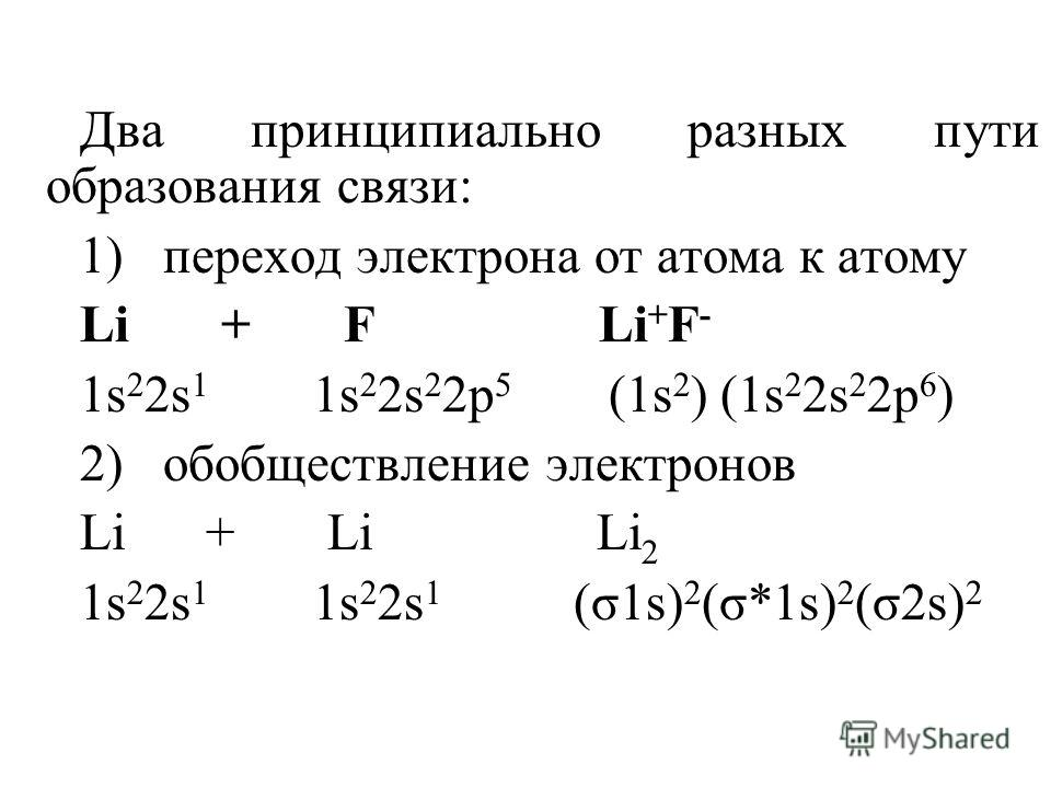 Два принципиально разных пути образования связи: 1) переход электрона от атома к атому Li + F Li + F - 1s 2 2s 1 1s 2 2s 2 2p 5 (1s 2 ) (1s 2 2s 2 2p 6 ) 2) обобществление электронов Li + Li Li 2 1s 2 2s 1 1s 2 2s 1 (σ1s) 2 (σ*1s) 2 (σ2s) 2