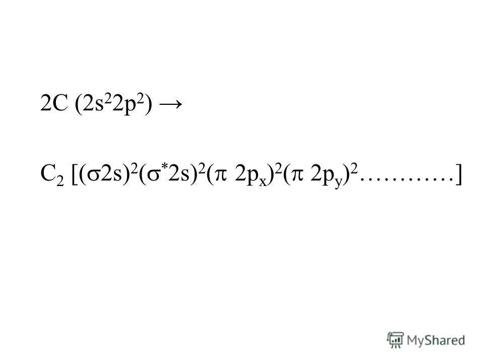 2C (2s 2 2p 2 ) C 2 [( 2s) 2 ( * 2s) 2 ( 2p x ) 2 ( 2p y ) 2 …………]