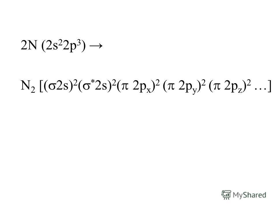 2N (2s 2 2p 3 ) N 2 [( 2s) 2 ( * 2s) 2 ( 2p x ) 2 ( 2p y ) 2 ( 2p z ) 2 …]