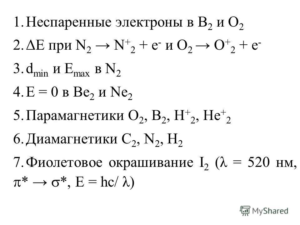 1.Неспаренные электроны в B 2 и О 2 2.ΔЕ при N 2 N + 2 + e - и О 2 О + 2 + e - 3.d min и E max в N 2 4.E = 0 в Be 2 и Ne 2 5.Парамагнетики О 2, B 2, Н + 2, Не + 2 6.Диамагнетики С 2, N 2, H 2 7.Фиолетовое окрашивание I 2 (λ = 520 нм, * *, Е = hc/ λ)