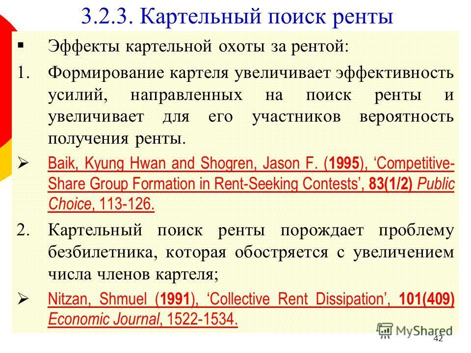 42 3.2.3. Картельный поиск ренты Эффекты картельной охоты за рентой: 1.Формирование картеля увеличивает эффективность усилий, направленных на поиск ренты и увеличивает для его участников вероятность получения ренты. Baik, Kyung Hwan and Shogren, Jaso