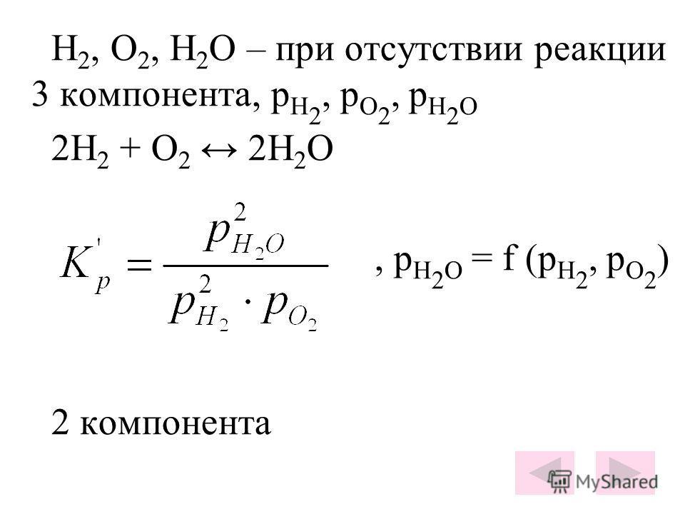 H 2, O 2, H 2 O – при отсутствии реакции 3 компонента, p H 2, p O 2, p H 2 O 2H 2 + O 2 2H 2 O, p H 2 O = f (p H 2, p O 2 ) 2 компонента