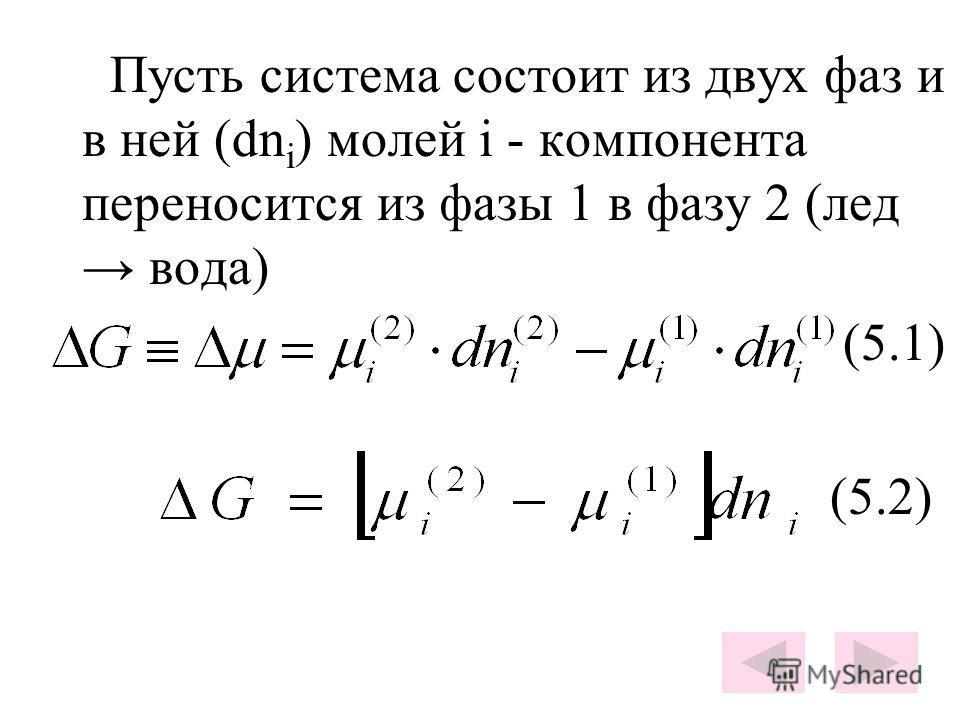 Пусть система состоит из двух фаз и в ней (dn i ) молей i - компонента переносится из фазы 1 в фазу 2 (лед вода) (5.1) (5.2)