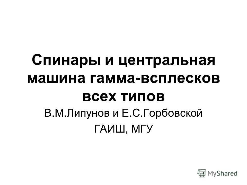 Спинары и центральная машина гамма-всплесков всех типов В.М.Липунов и Е.С.Горбовской ГАИШ, МГУ