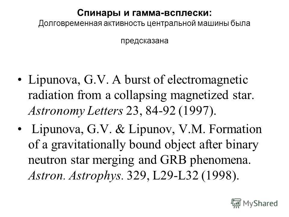 Спинары и гамма-всплески: Долговременная активность центральной машины была предсказана Lipunova, G.V. A burst of electromagnetic radiation from a collapsing magnetized star. Astronomy Letters 23, 84-92 (1997). Lipunova, G.V. & Lipunov, V.M. Formatio