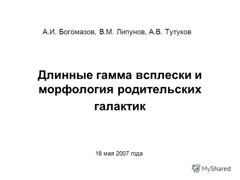 Длинные гамма всплески и морфология родительских галактик А.И. Богомазов, В.М. Липунов, А.В. Тутуков 18 мая 2007 года