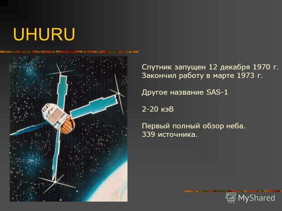 UHURU Спутник запущен 12 декабря 1970 г. Закончил работу в марте 1973 г. Другое название SAS-1 2-20 кэВ Первый полный обзор неба. 339 источника.