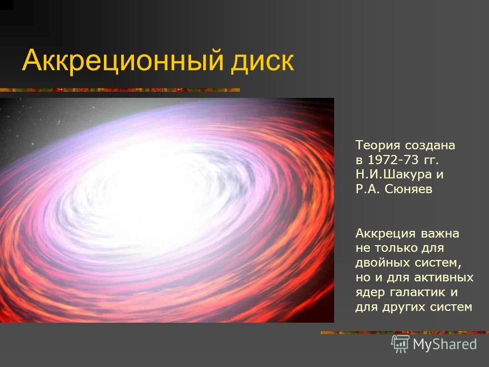 Аккреционный диск Теория создана в 1972-73 гг. Н.И.Шакура и Р.А. Сюняев Аккреция важна не только для двойных систем, но и для активных ядер галактик и для других систем