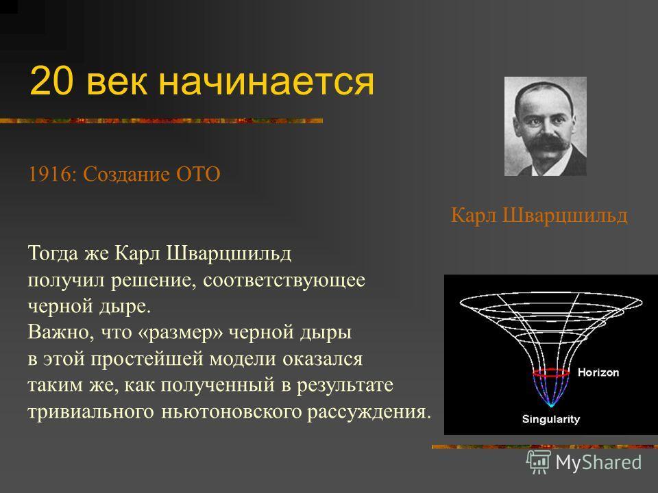 20 век начинается 1916: Создание ОТО Тогда же Карл Шварцшильд получил решение, соответствующее черной дыре. Важно, что «размер» черной дыры в этой простейшей модели оказался таким же, как полученный в результате тривиального ньютоновского рассуждения