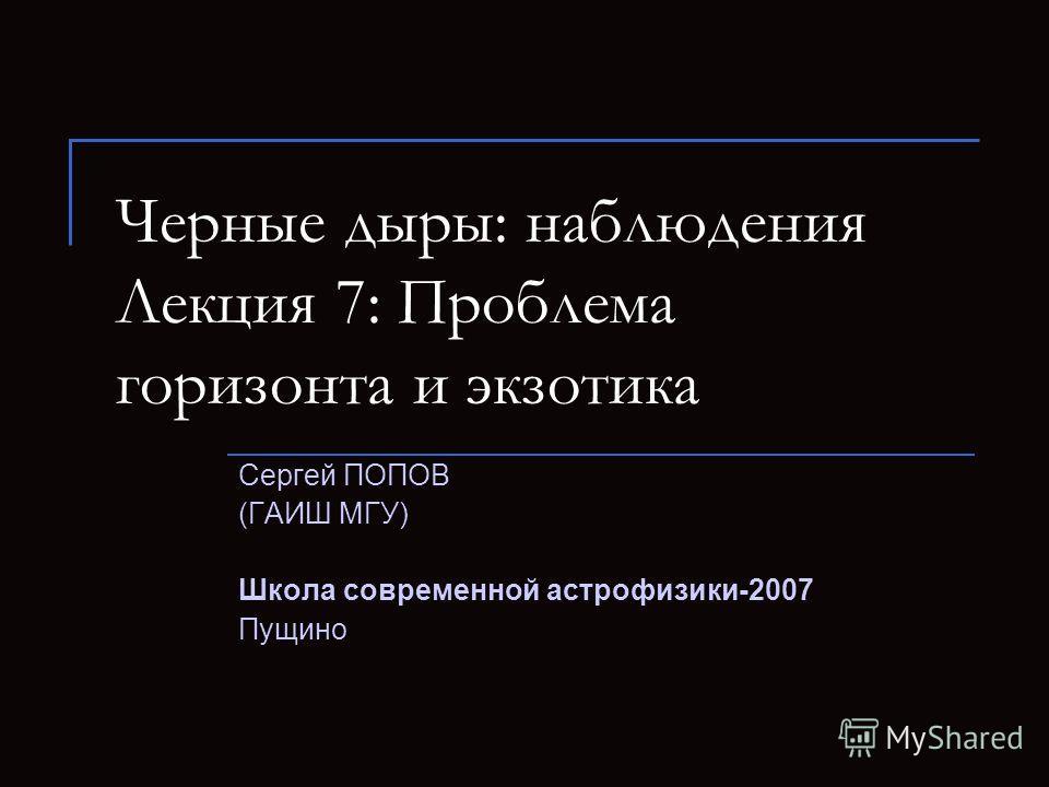 Черные дыры: наблюдения Лекция 7: Проблема горизонта и экзотика Сергей ПОПОВ (ГАИШ МГУ) Школа современной астрофизики-2007 Пущино