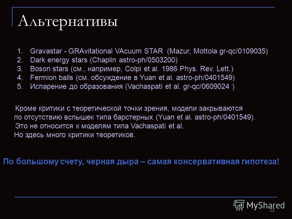 22 Альтернативы 1. Gravastar - GRAvitational VAcuum STAR (Mazur, Mottola gr-qc/0109035) 2. Dark energy stars (Chaplin astro-ph/0503200) 3. Boson stars (см., например, Colpi et al. 1986 Phys. Rev. Lett.) 4. Fermion balls (см. обсуждение в Yuan et al.