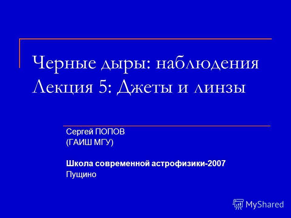Черные дыры: наблюдения Лекция 5: Джеты и линзы Сергей ПОПОВ (ГАИШ МГУ) Школа современной астрофизики-2007 Пущино