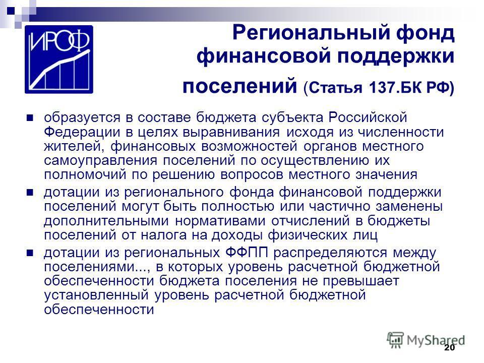 20 Региональный фонд финансовой поддержки поселений (Статья 137.БК РФ) образуется в составе бюджета субъекта Российской Федерации в целях выравнивания исходя из численности жителей, финансовых возможностей органов местного самоуправления поселений по