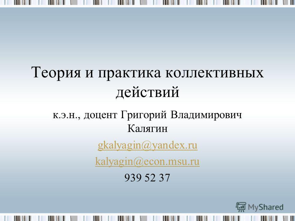 Теория и практика коллективных действий к.э.н., доцент Григорий Владимирович Калягин gkalyagin@yandex.ru kalyagin@econ.msu.ru 939 52 37