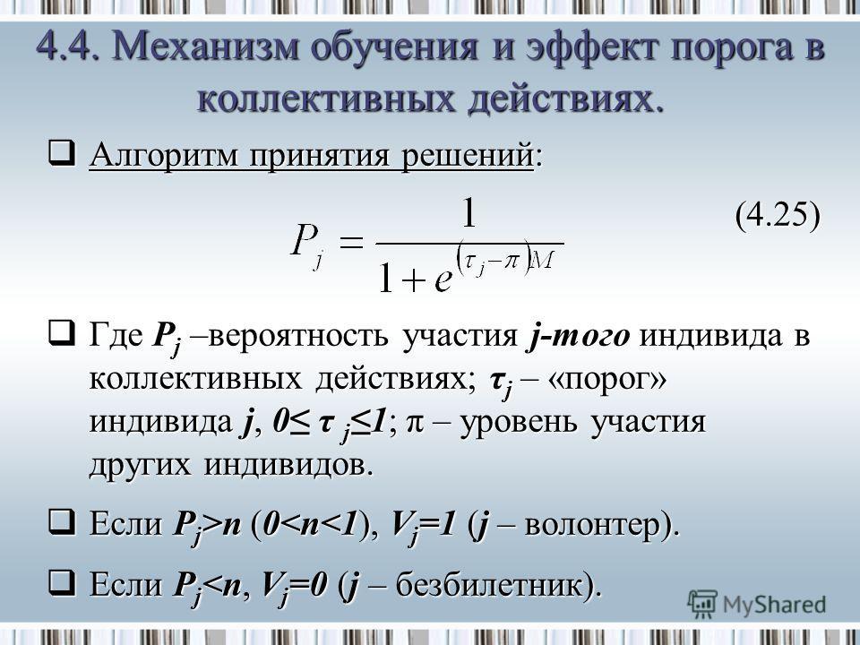 Алгоритм принятия решений: Алгоритм принятия решений:(4.25) Где P j –вероятность участия j-того индивида в коллективных действиях; τ j – «порог» индивида j, 0 τ j 1; π – уровень участия других индивидов. Где P j –вероятность участия j-того индивида в