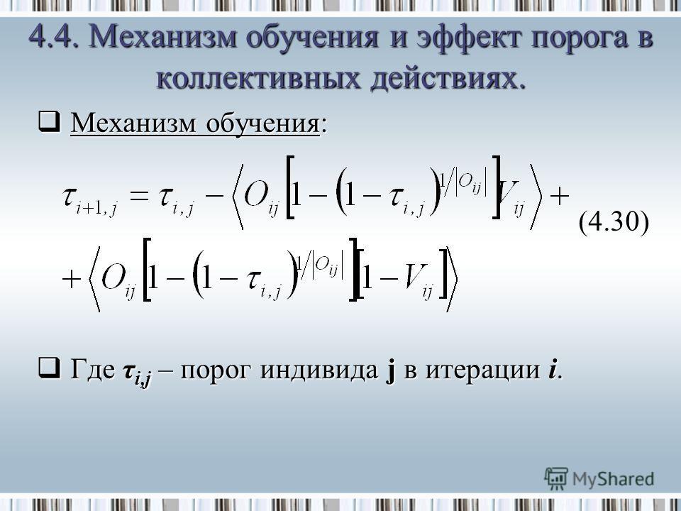 Механизм обучения: Механизм обучения:(4.30) Где τ i,j – порог индивида j в итерации i. Где τ i,j – порог индивида j в итерации i. 4.4. Механизм обучения и эффект порога в коллективных действиях.