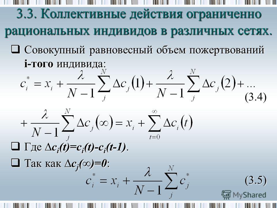 Совокупный равновесный объем пожертвований i-того индивида: Совокупный равновесный объем пожертвований i-того индивида: (3.4) Где c i (t)=c i (t)-c i (t-1). Где c i (t)=c i (t)-c i (t-1). Так как c j ()=0: Так как c j ()=0:(3.5) 3.3. Коллективные дей