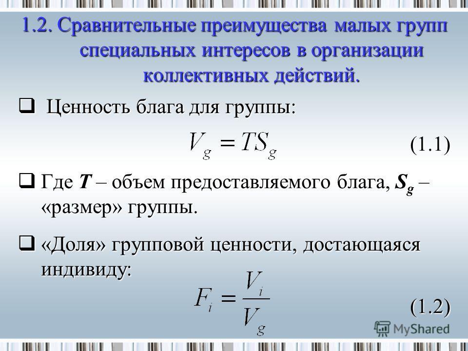 Ценность блага для группы: Ценность блага для группы:(1.1) Где T – объем предоставляемого блага, S g – «размер» группы. Где T – объем предоставляемого блага, S g – «размер» группы. «Доля» групповой ценности, достающаяся индивиду: «Доля» групповой цен