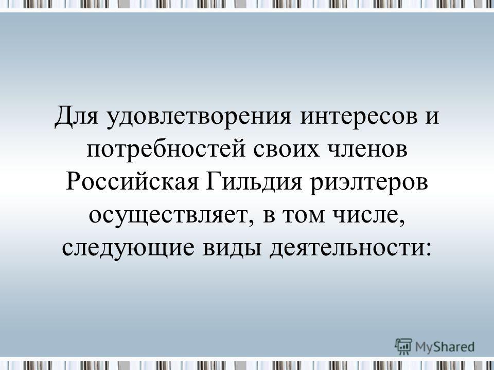 Для удовлетворения интересов и потребностей своих членов Российская Гильдия риэлтеров осуществляет, в том числе, следующие виды деятельности: