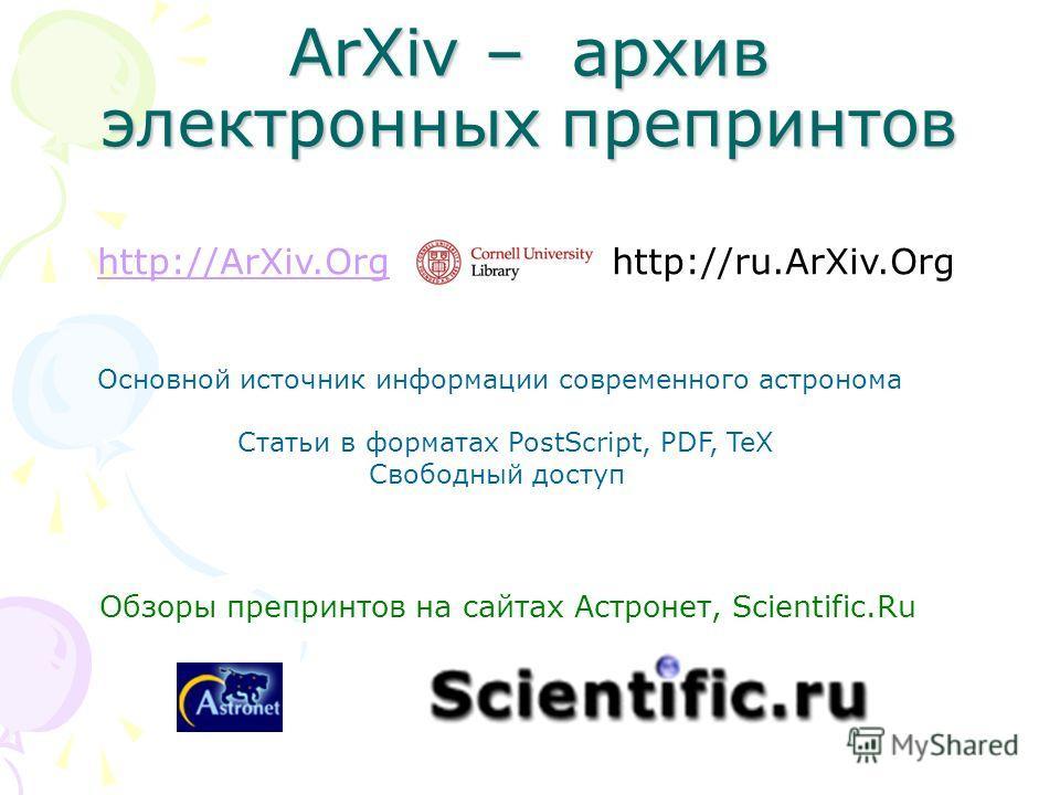ArXiv – архив электронных препринтов http://ArXiv.Orghttp://ArXiv.Org http://ru.ArXiv.Org Основной источник информации современного астронома Статьи в форматах PostScript, PDF, TeX Свободный доступ Обзоры препринтов на сайтах Астронет, Scientific.Ru