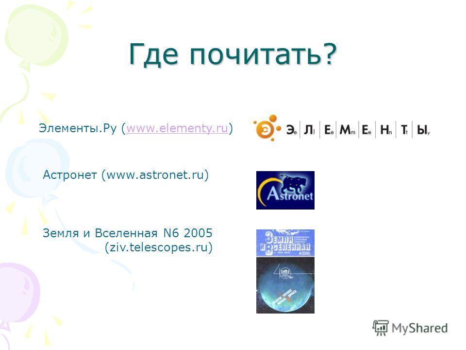 Где почитать? Элементы.Ру (www.elementy.ru)www.elementy.ru Астронет (www.astronet.ru) Земля и Вселенная N6 2005 (ziv.telescopes.ru)