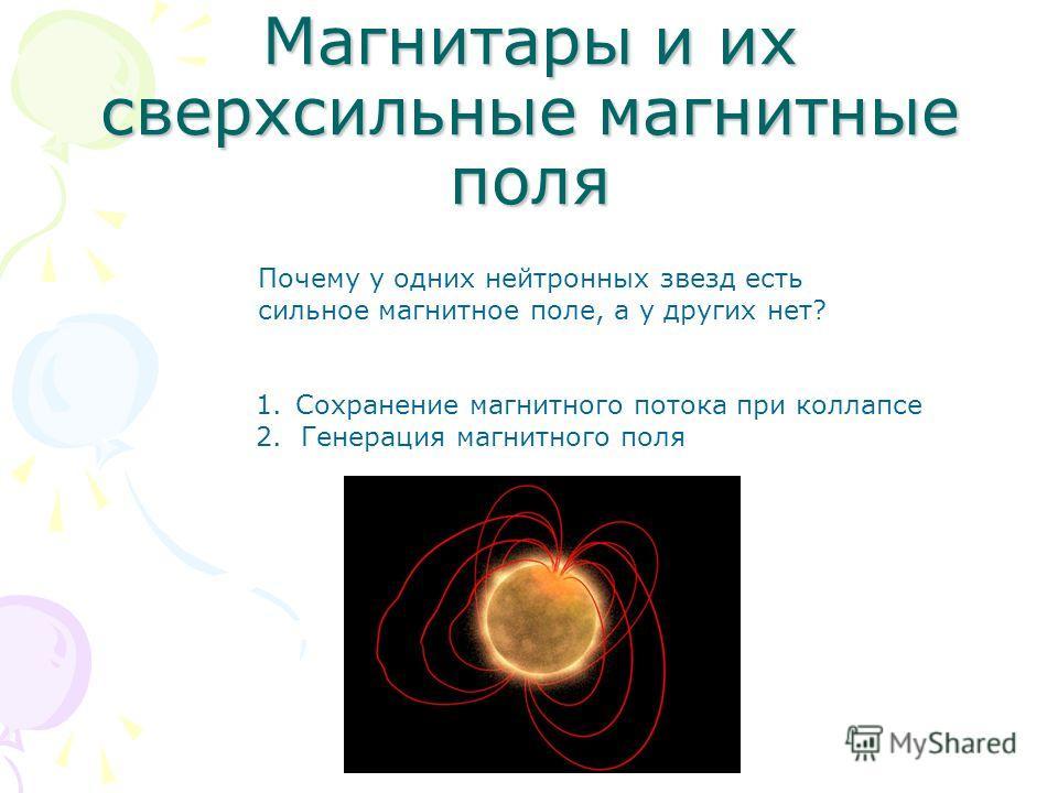 Магнитары и их сверхсильные магнитные поля Почему у одних нейтронных звезд есть сильное магнитное поле, а у других нет? 1.Сохранение магнитного потока при коллапсе 2. Генерация магнитного поля
