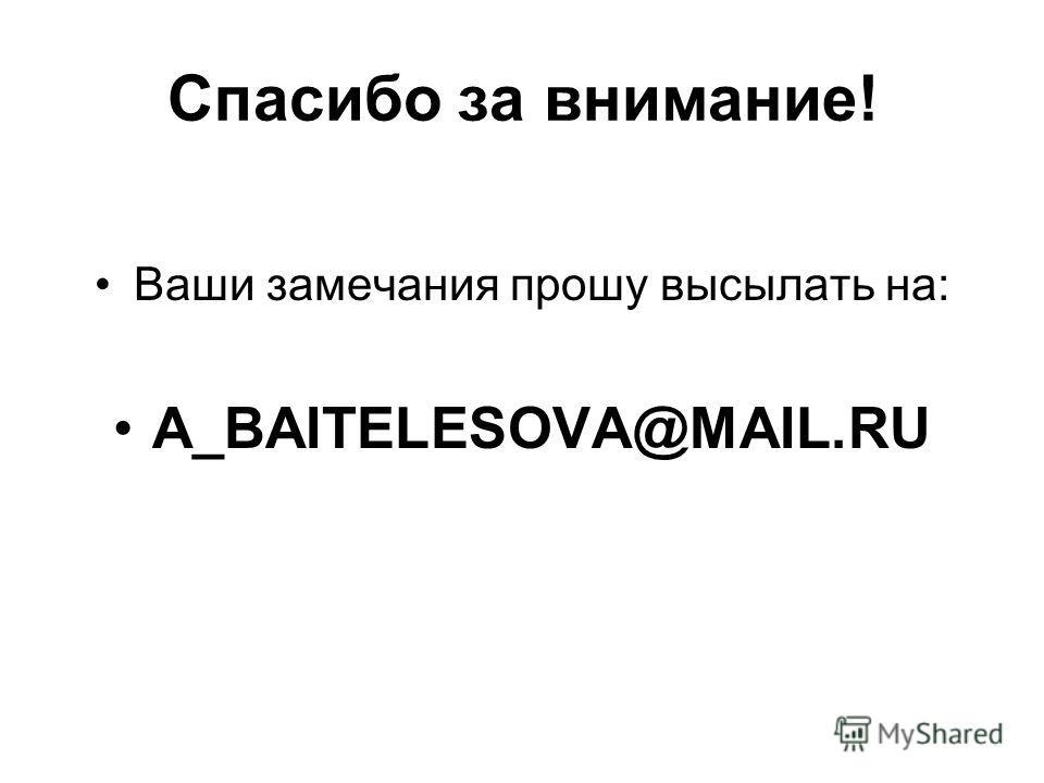 Спасибо за внимание! Ваши замечания прошу высылать на: A_BAITELESOVA@MAIL.RU