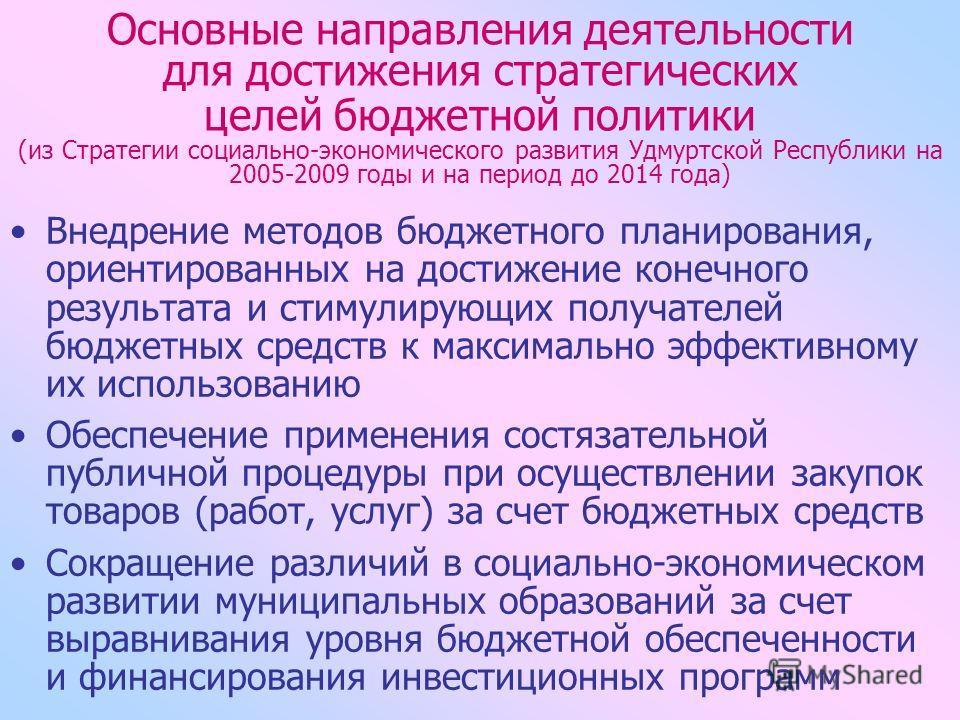 Основные направления деятельности для достижения стратегических целей бюджетной политики (из Стратегии социально-экономического развития Удмуртской Республики на 2005-2009 годы и на период до 2014 года) Внедрение методов бюджетного планирования, орие